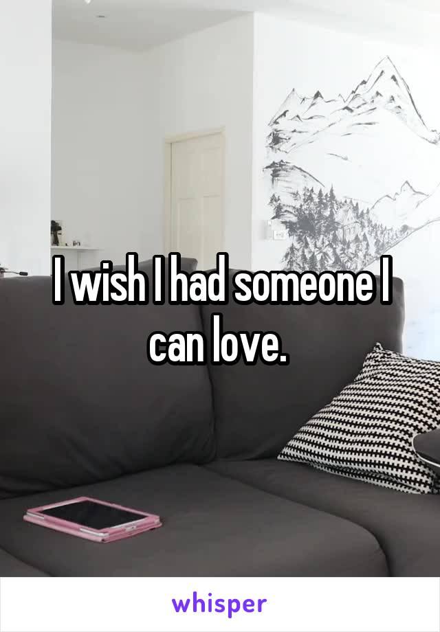 I wish I had someone I can love.
