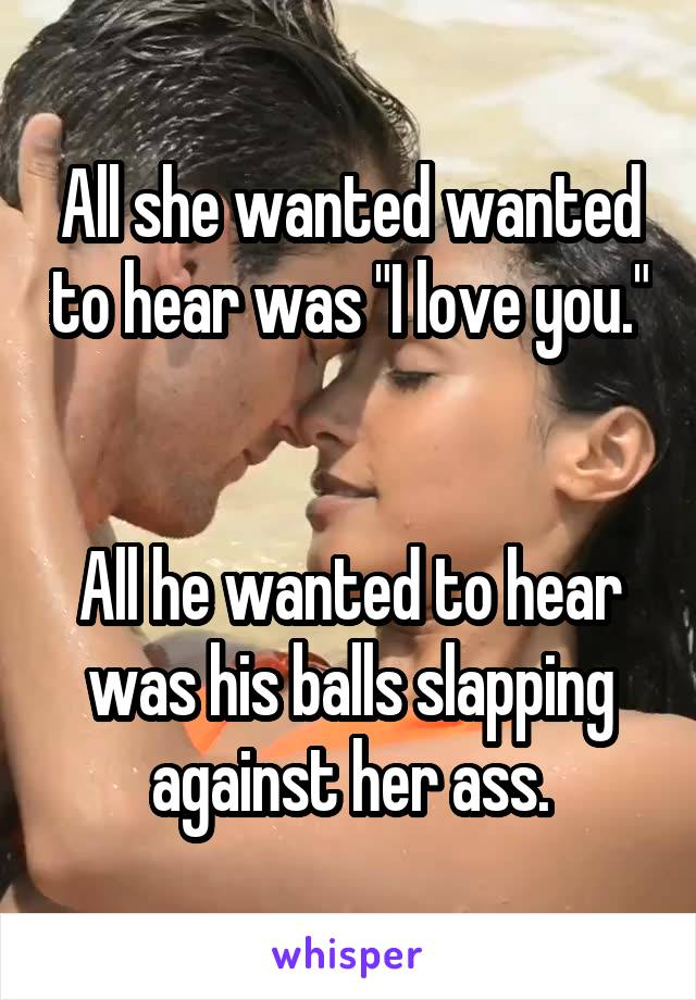 "All she wanted wanted to hear was ""I love you.""   All he wanted to hear was his balls slapping against her ass."