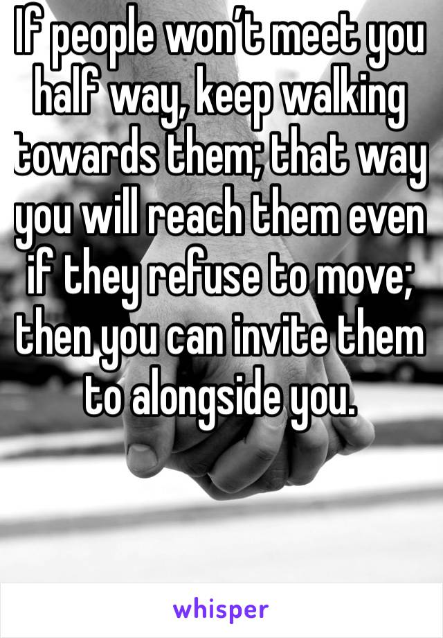 If people won't meet you half way, keep walking towards them; that way you will reach them even if they refuse to move; then you can invite them to alongside you.