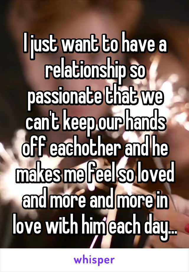 I just want to have a relationship so passionate that we can't keep our hands off eachother and he makes me feel so loved and more and more in love with him each day...