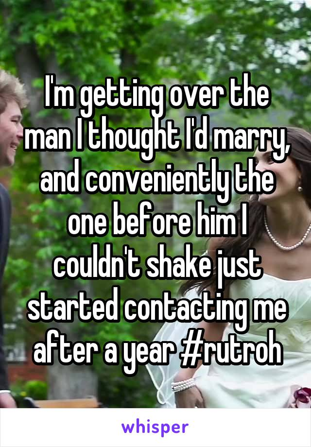 I'm getting over the man I thought I'd marry, and conveniently the one before him I couldn't shake just started contacting me after a year #rutroh