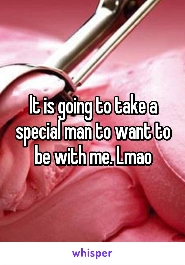 It is going to take a special man to want to be with me. Lmao