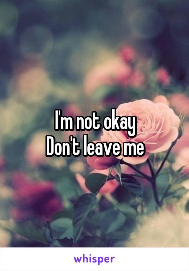 I'm not okay Don't leave me