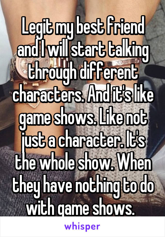 Legit my best friend and I will start talking through different characters. And it's like game shows. Like not just a character. It's the whole show. When they have nothing to do with game shows.