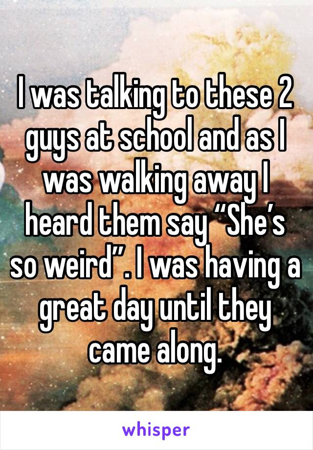 """I was talking to these 2 guys at school and as I was walking away I heard them say """"She's so weird"""". I was having a great day until they came along."""