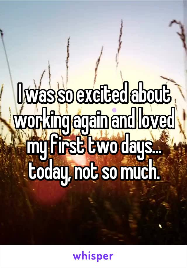 I was so excited about working again and loved my first two days... today, not so much.