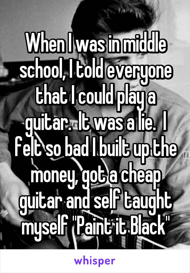 """When I was in middle school, I told everyone that I could play a guitar.  It was a lie.  I felt so bad I built up the money, got a cheap guitar and self taught myself """"Paint it Black"""""""