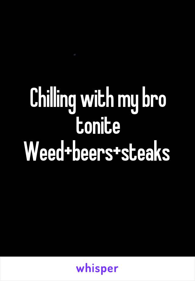 Chilling with my bro tonite Weed+beers+steaks