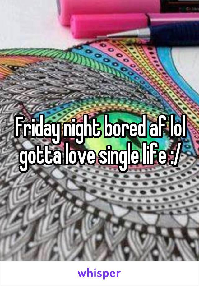 Friday night bored af lol gotta love single life :/