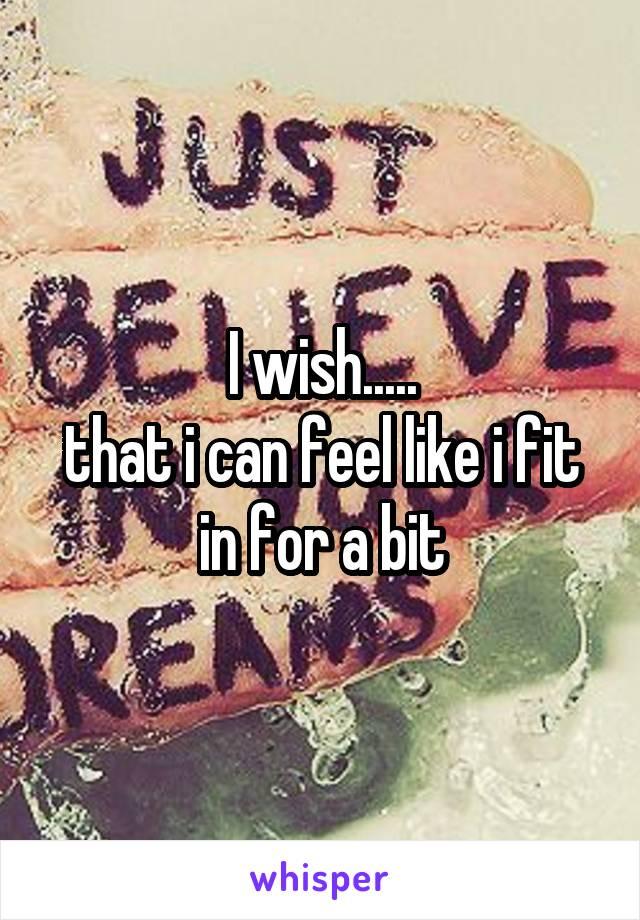 I wish..... that i can feel like i fit in for a bit