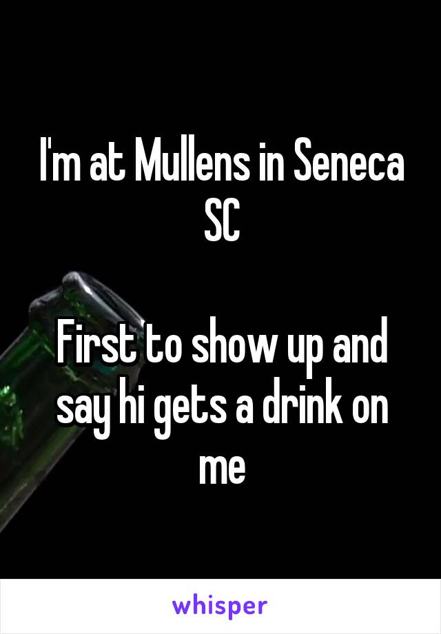 I'm at Mullens in Seneca SC  First to show up and say hi gets a drink on me