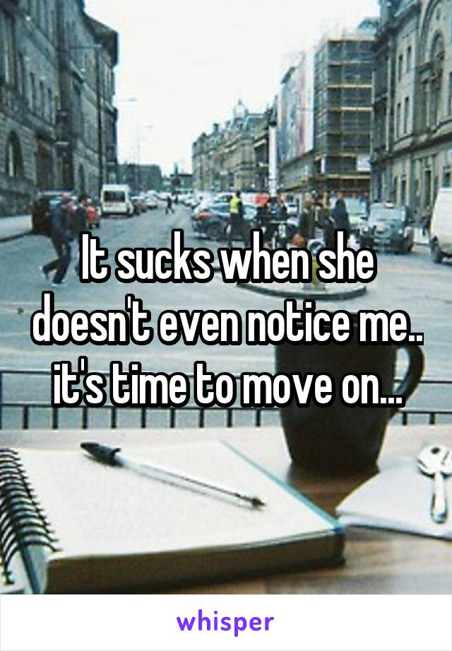 It sucks when she doesn't even notice me.. it's time to move on...