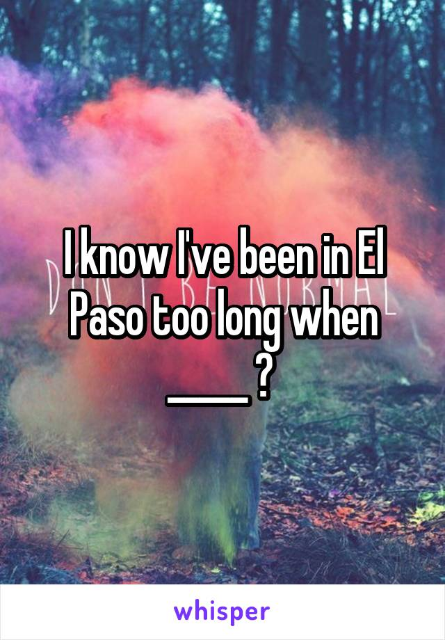 I know I've been in El Paso too long when _____ ?