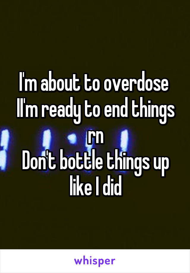 I'm about to overdose  II'm ready to end things rn Don't bottle things up like I did