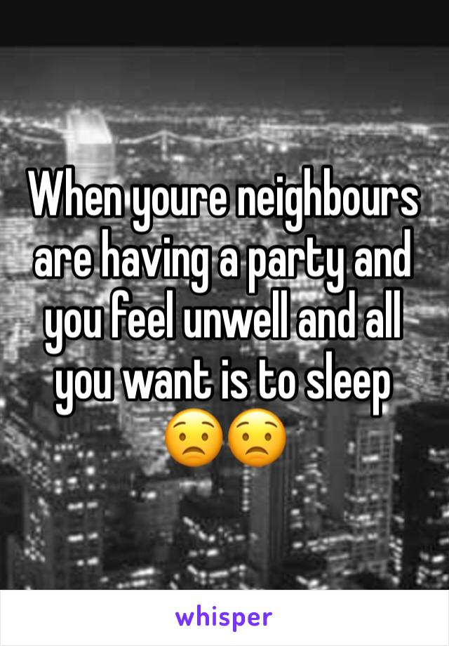 When youre neighbours are having a party and you feel unwell and all you want is to sleep 😟😟