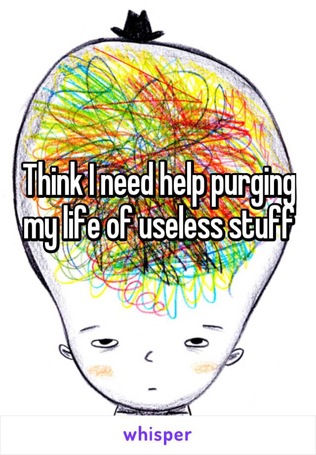 Think I need help purging my life of useless stuff