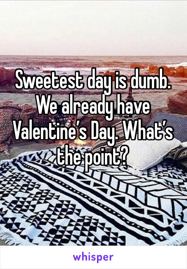 Sweetest day is dumb. We already have Valentine's Day. What's the point?