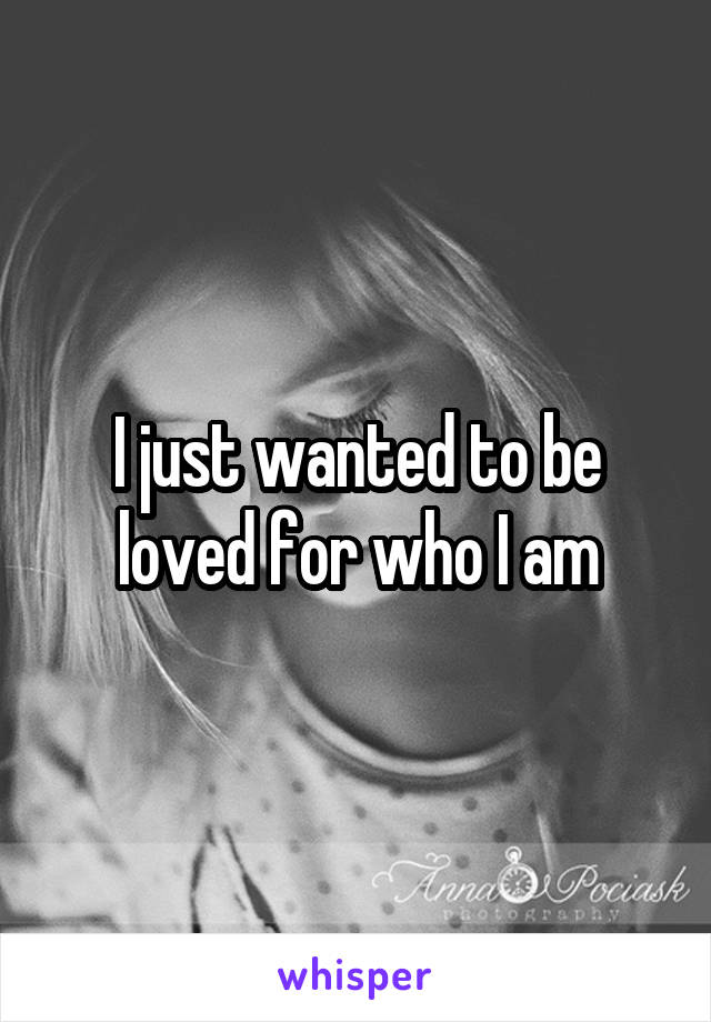 I just wanted to be loved for who I am