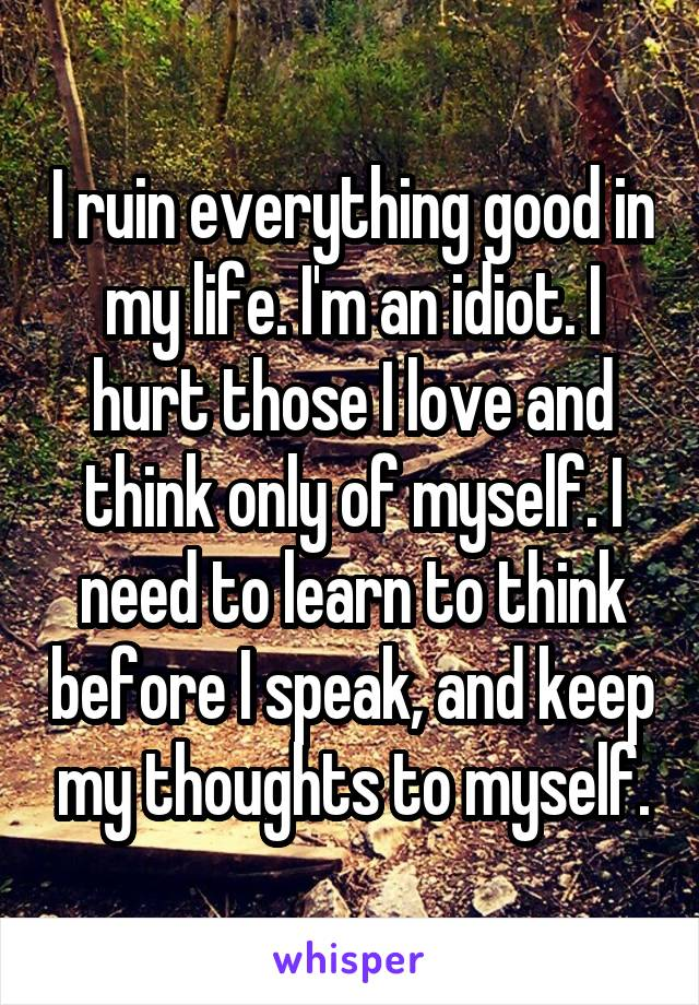 I ruin everything good in my life. I'm an idiot. I hurt those I love and think only of myself. I need to learn to think before I speak, and keep my thoughts to myself.