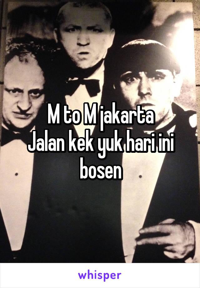 M to M jakarta Jalan kek yuk hari ini bosen
