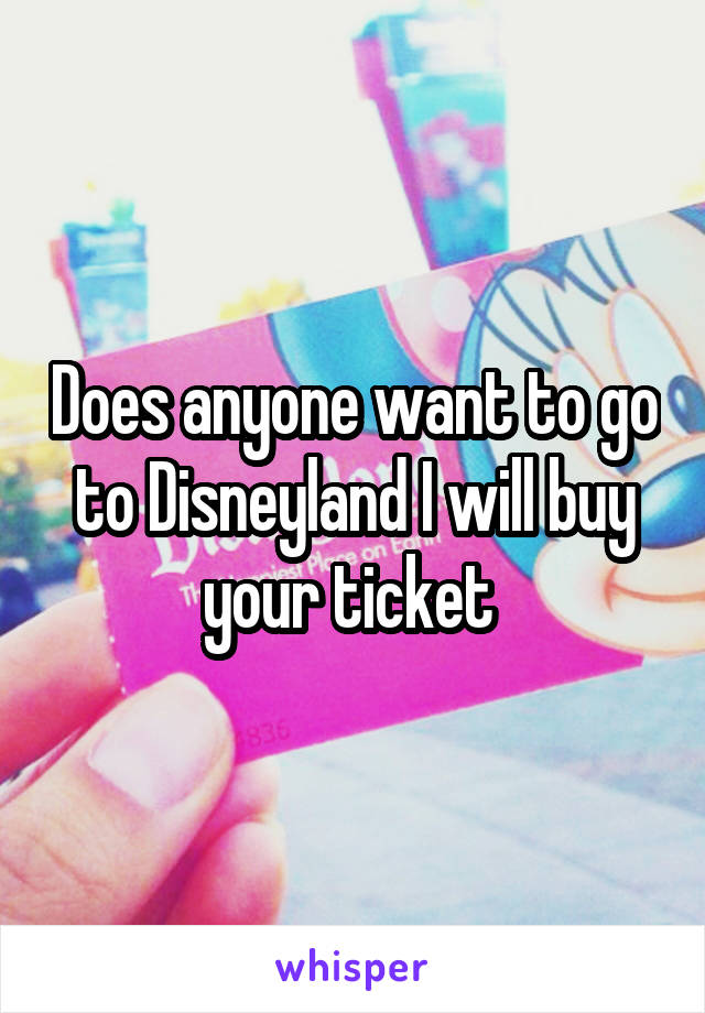 Does anyone want to go to Disneyland I will buy your ticket