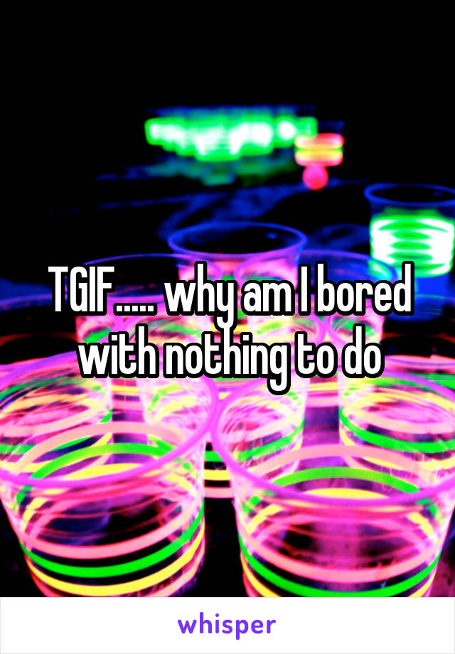 TGIF..... why am I bored with nothing to do