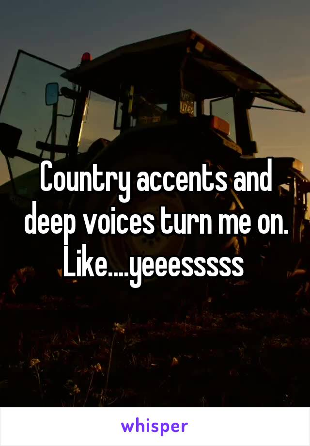 Country accents and deep voices turn me on. Like....yeeesssss