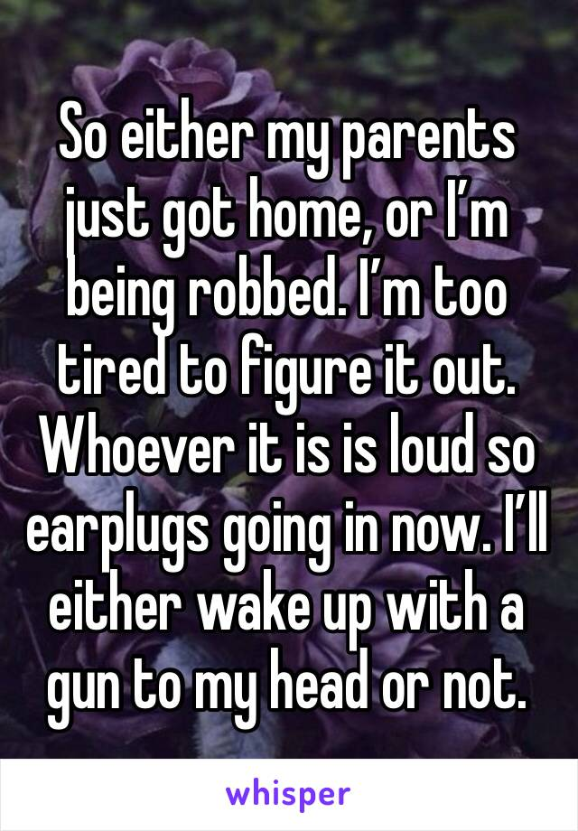 So either my parents just got home, or I'm being robbed. I'm too tired to figure it out. Whoever it is is loud so earplugs going in now. I'll either wake up with a gun to my head or not.
