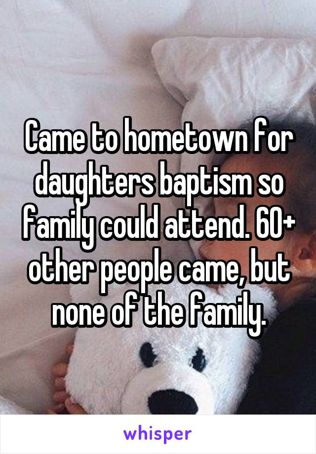 Came to hometown for daughters baptism so family could attend. 60+ other people came, but none of the family.