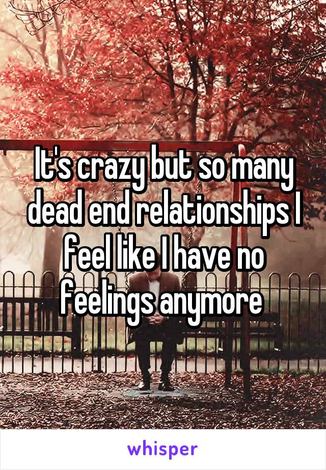 It's crazy but so many dead end relationships I feel like I have no feelings anymore