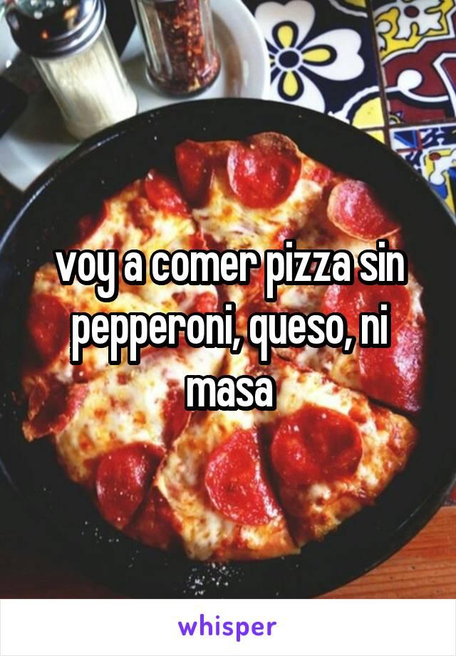 voy a comer pizza sin pepperoni, queso, ni masa