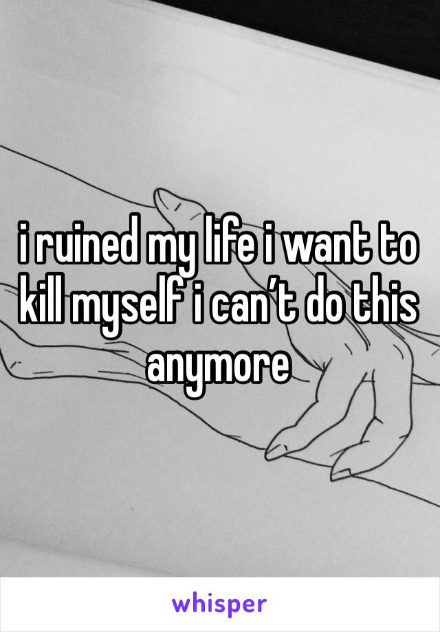 i ruined my life i want to kill myself i can't do this anymore