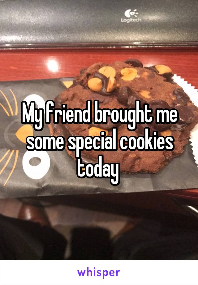 My friend brought me some special cookies today