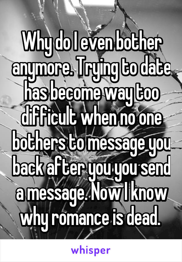 Why do I even bother anymore. Trying to date has become way too difficult when no one bothers to message you back after you you send a message. Now I know why romance is dead.