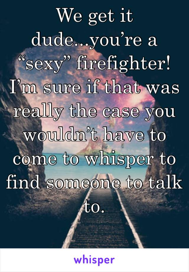 """We get it dude...you're a """"sexy"""" firefighter! I'm sure if that was really the case you wouldn't have to come to whisper to find someone to talk to."""