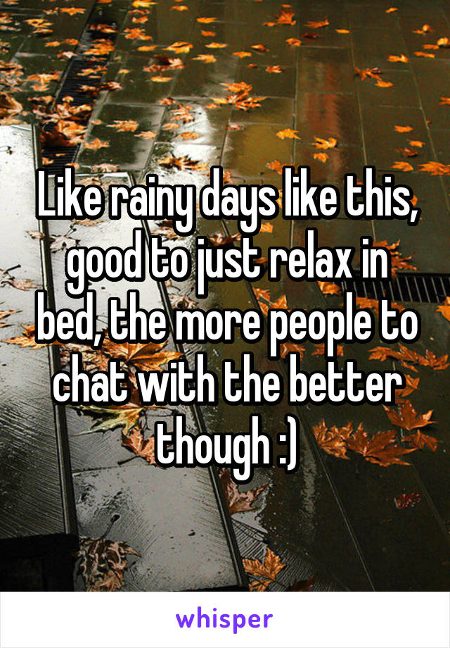 Like rainy days like this, good to just relax in bed, the more people to chat with the better though :)