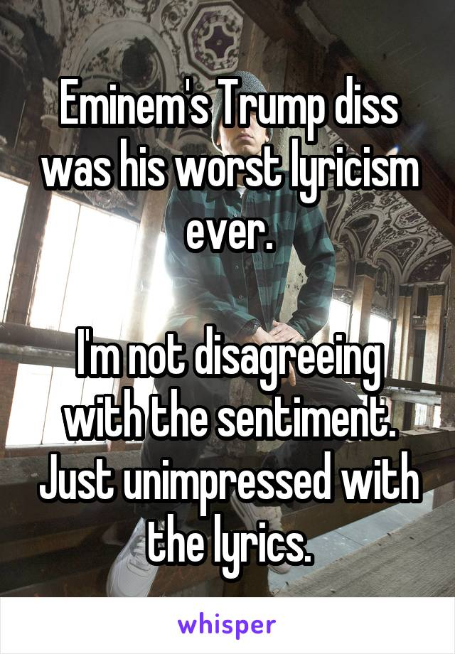 Eminem's Trump diss was his worst lyricism ever.  I'm not disagreeing with the sentiment. Just unimpressed with the lyrics.