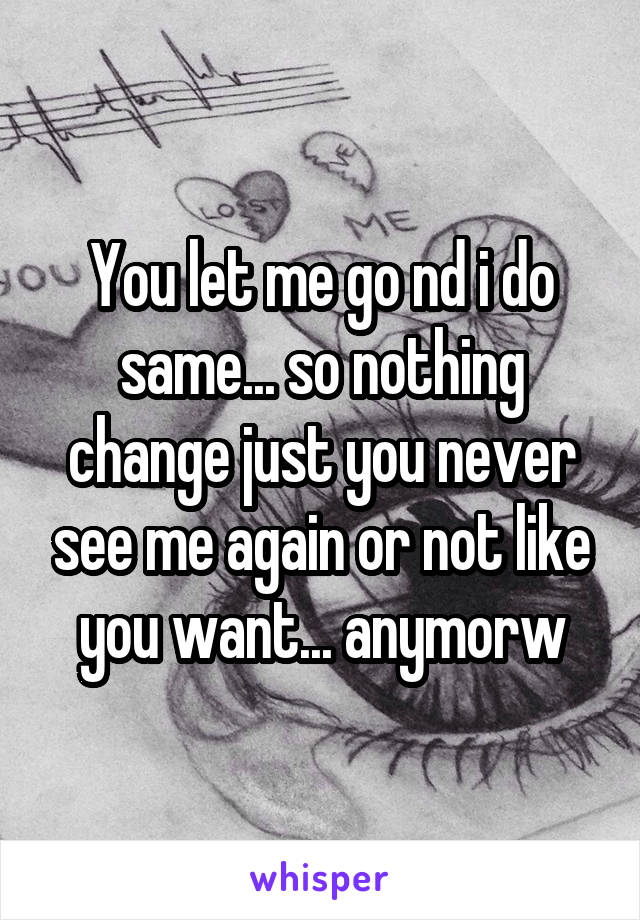 You let me go nd i do same... so nothing change just you never see me again or not like you want... anymorw