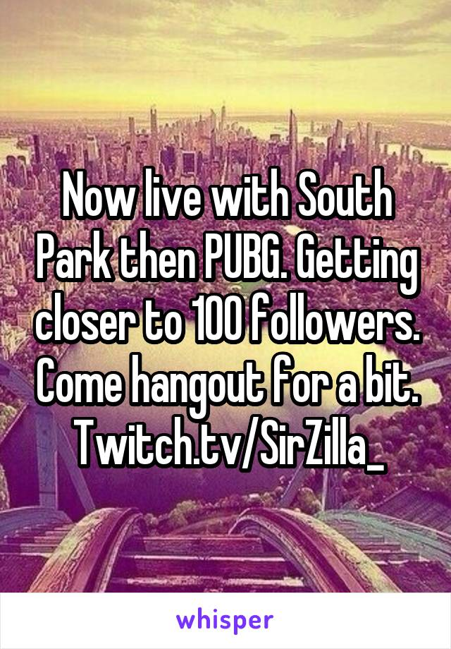 Now live with South Park then PUBG. Getting closer to 100 followers. Come hangout for a bit. Twitch.tv/SirZilla_