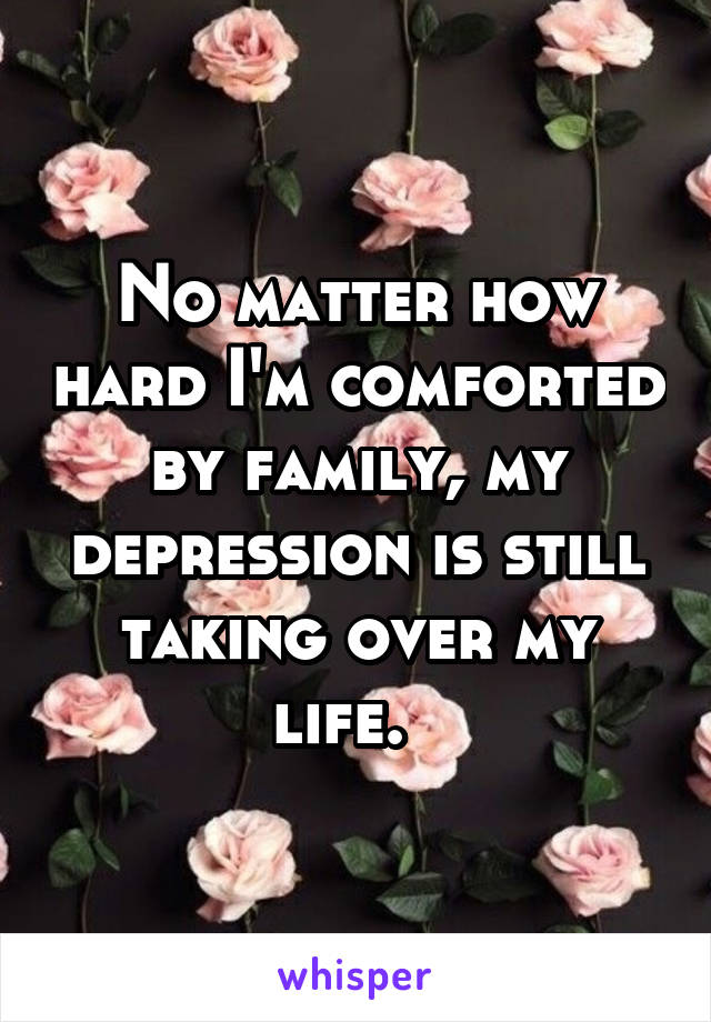 No matter how hard I'm comforted by family, my depression is still taking over my life.