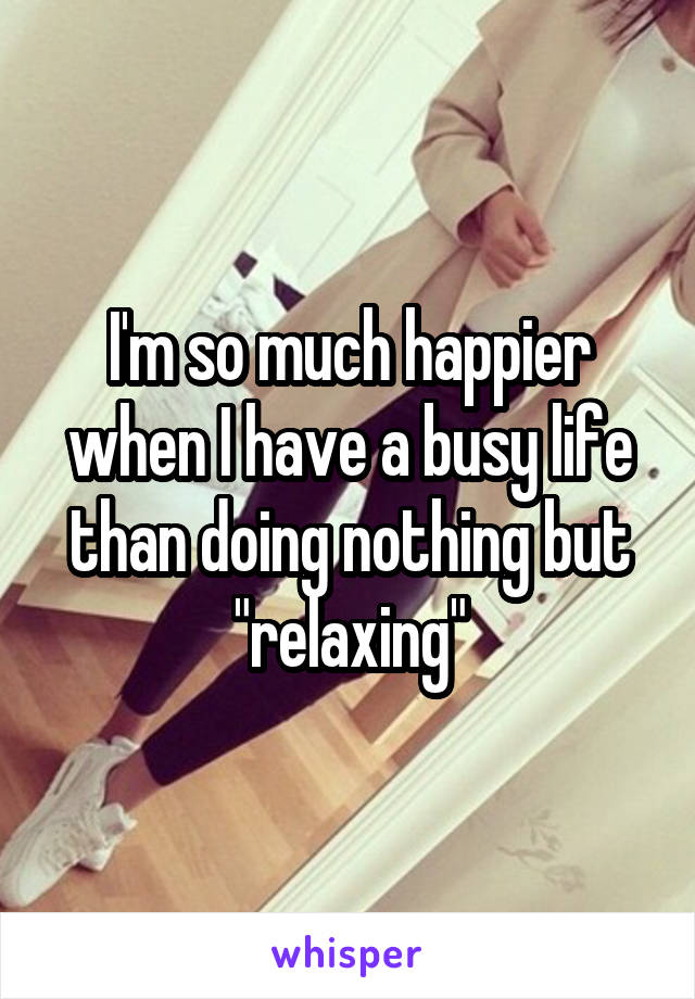 "I'm so much happier when I have a busy life than doing nothing but ""relaxing"""