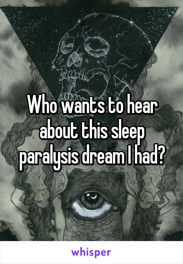 Who wants to hear about this sleep paralysis dream I had?