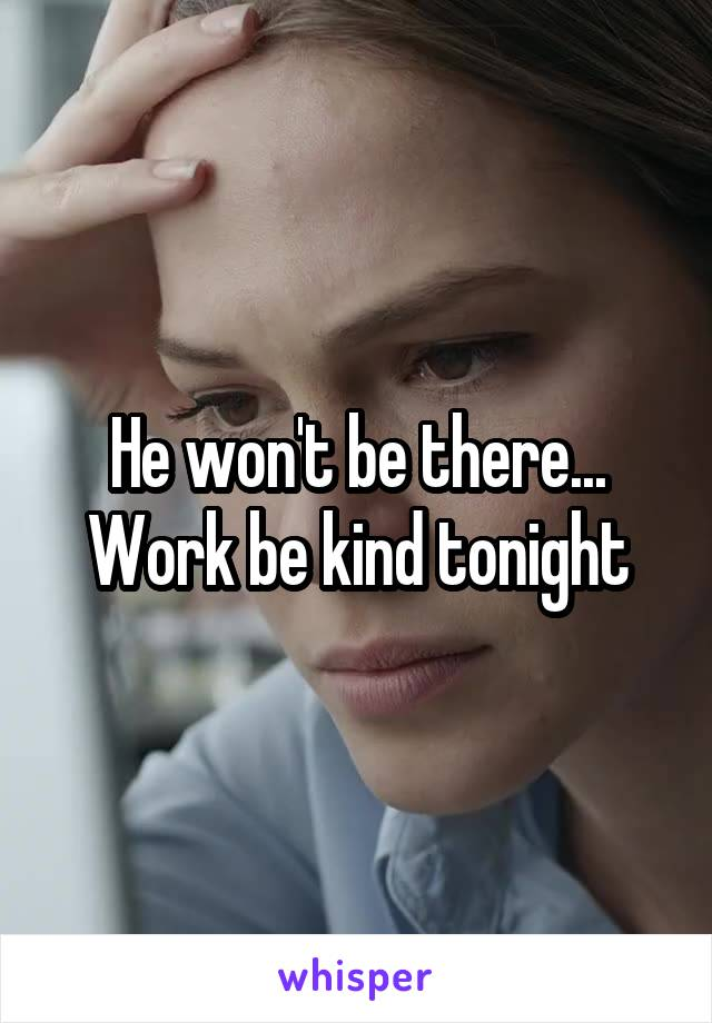 He won't be there... Work be kind tonight