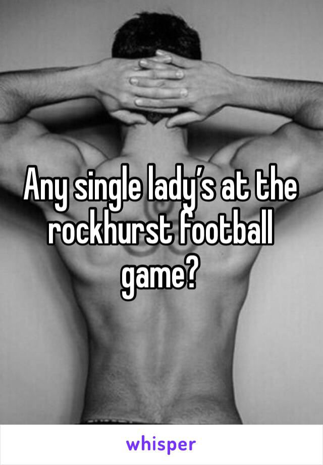 Any single lady's at the rockhurst football game?