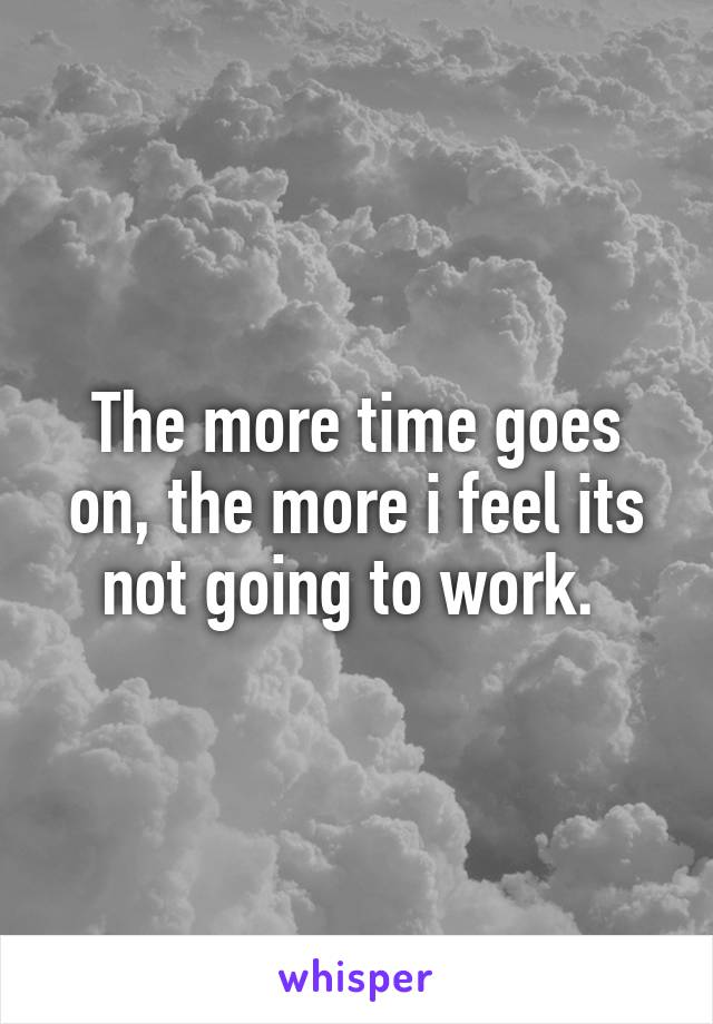 The more time goes on, the more i feel its not going to work.