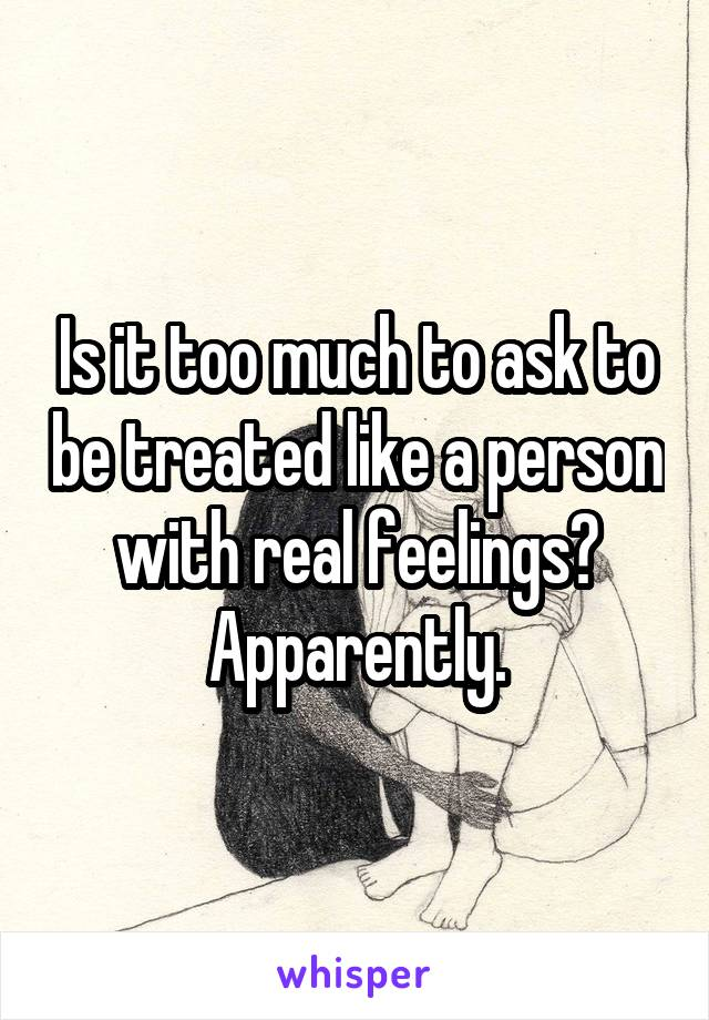 Is it too much to ask to be treated like a person with real feelings? Apparently.