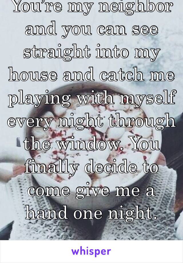 You're my neighbor and you can see straight into my house and catch me playing with myself every night through the window. You finally decide to come give me a hand one night.