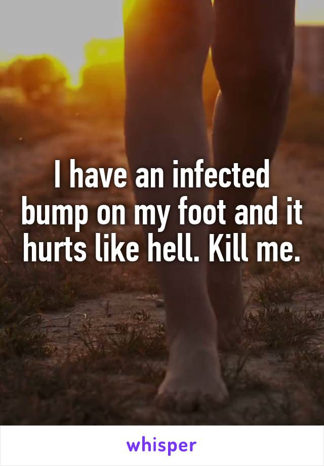 I have an infected bump on my foot and it hurts like hell. Kill me.