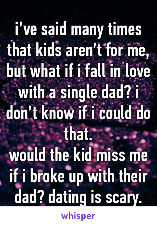 i've said many times that kids aren't for me, but what if i fall in love with a single dad? i don't know if i could do that. would the kid miss me if i broke up with their dad? dating is scary.