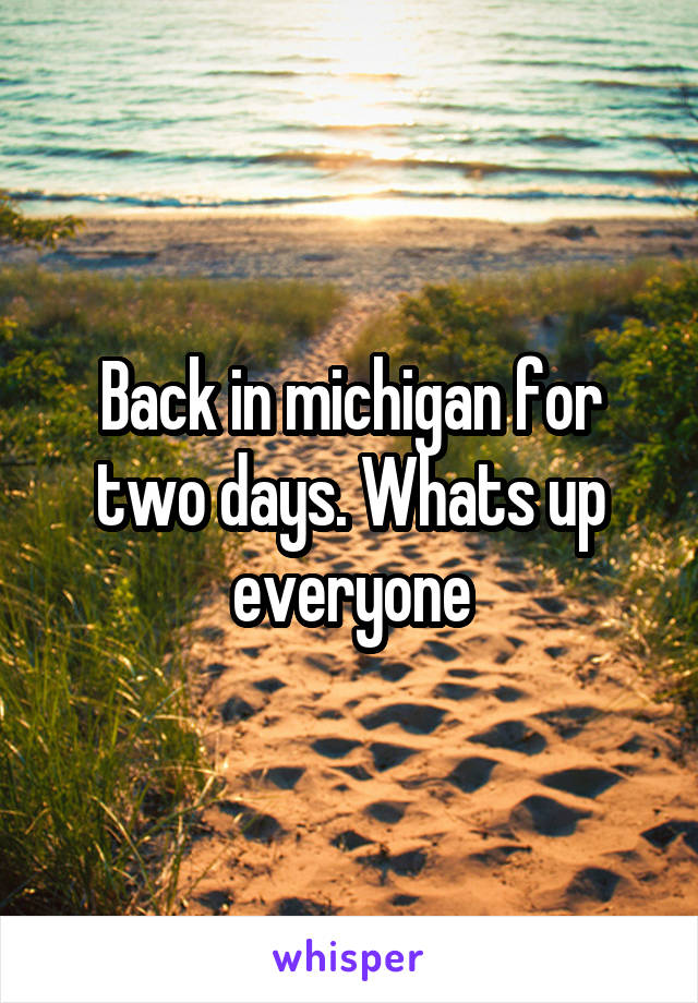 Back in michigan for two days. Whats up everyone